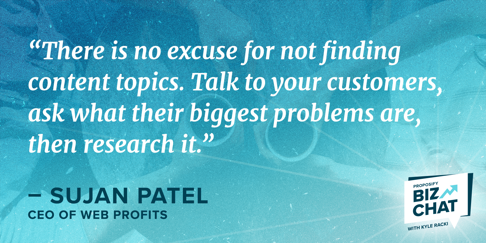 """Biz Chat guest CEO Sujan Patel quote,"""" Talk to customers ask what their biggest problems are then research it"""""""