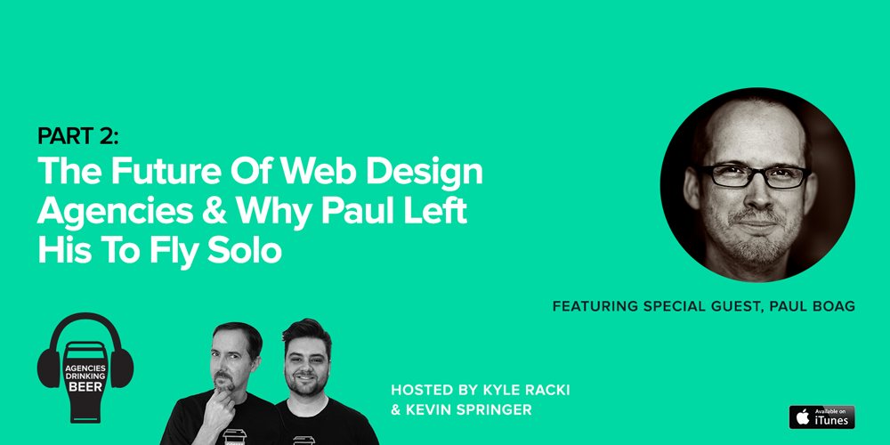 Agencies Drinking Beer Podcast: Part 2 - The Future of Web Design Agencies & Why Paul Left His to Fly Solo