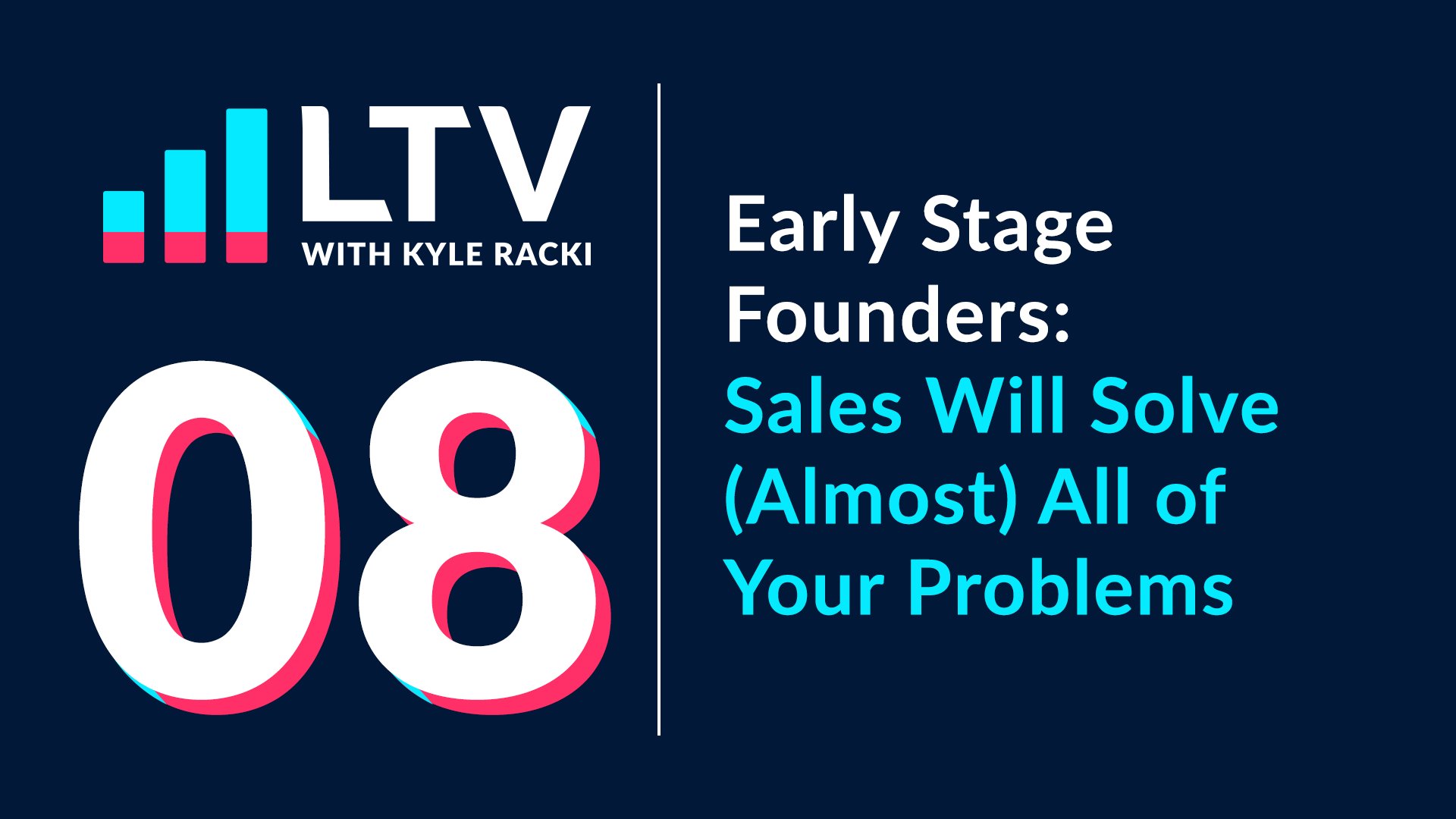 LTV Podcast Episode 8: Early Stage Founders - Sales Will Solve (Almost) All of Your Problems