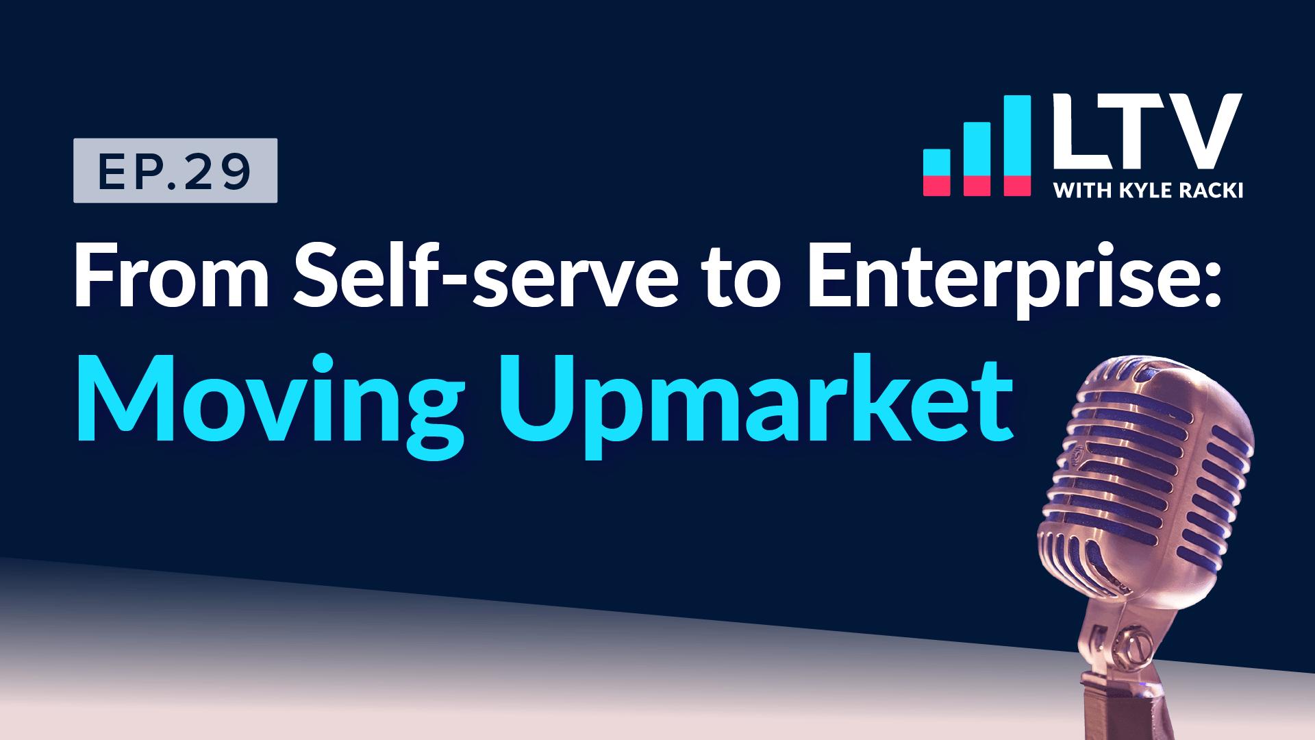 LTV Podcast Ep. 29 From Self-serve to Enterprise: Moving Upmarket