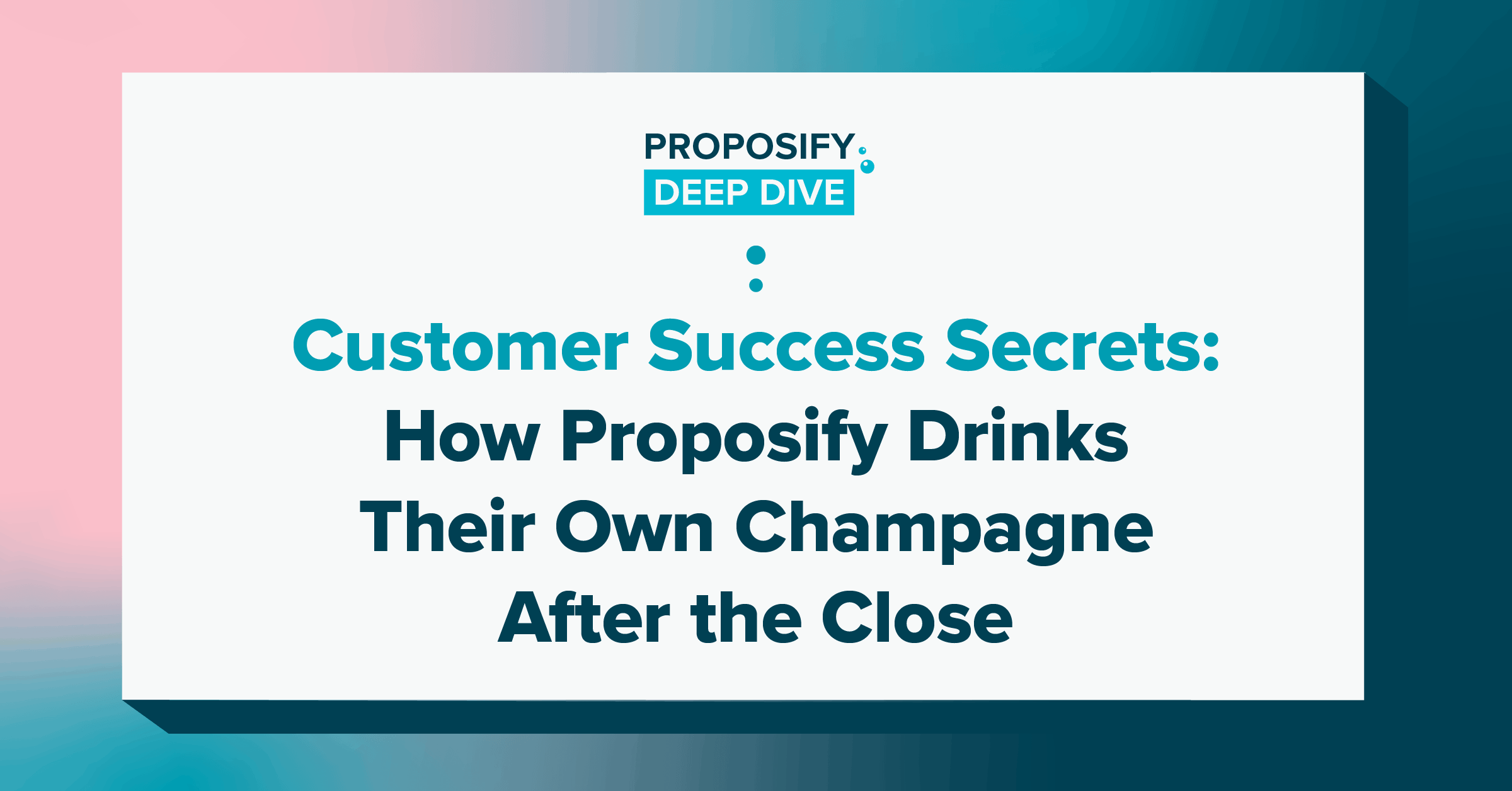 customer success secrets: how proposify drinks their own champagne after the close